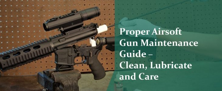Proper Airsoft Gun Maintenance Guide – Clean, Lubricate and Care